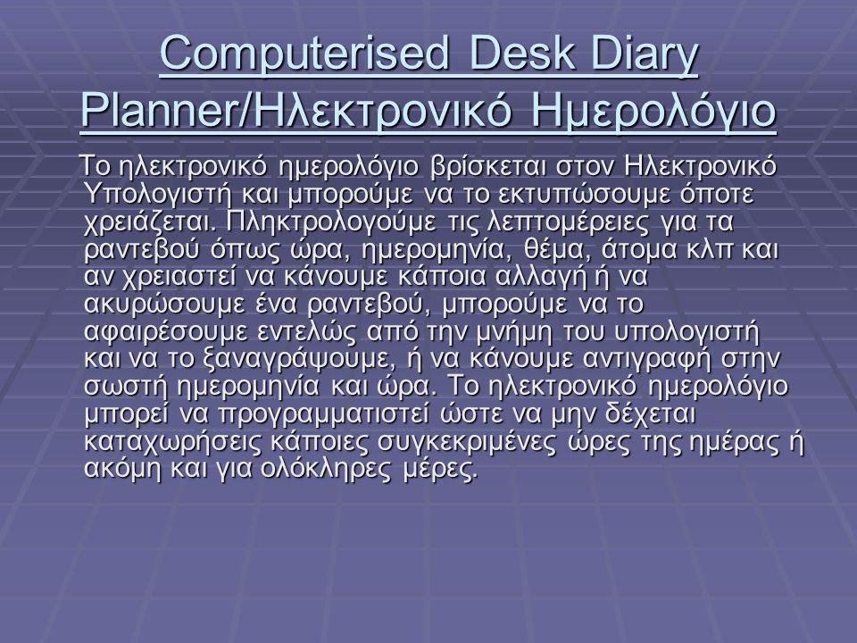 Computerised Desk Diary Planner/Ηλεκτρονικό Ημερολόγιο Το ηλεκτρονικό ημερολόγιο βρίσκεται στον Ηλεκτρονικό Υπολογιστή και μπορούμε να το εκτυπώσουμε όποτε χρειάζεται.