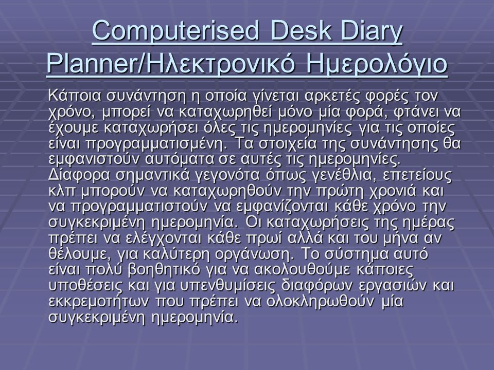 Computerised Desk Diary Planner/Ηλεκτρονικό Ημερολόγιο Κάποια συνάντηση η οποία γίνεται αρκετές φορές τον χρόνο, μπορεί να καταχωρηθεί μόνο μία φορά, φτάνει να έχουμε καταχωρήσει όλες τις ημερομηνίες για τις οποίες είναι προγραμματισμένη.