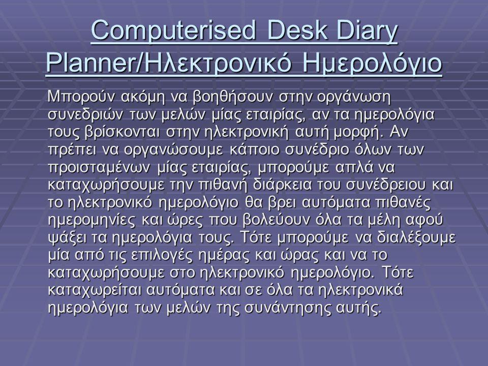 Computerised Desk Diary Planner/Ηλεκτρονικό Ημερολόγιο Μπορούν ακόμη να βοηθήσουν στην οργάνωση συνεδριών των μελών μίας εταιρίας, αν τα ημερολόγια τους βρίσκονται στην ηλεκτρονική αυτή μορφή.