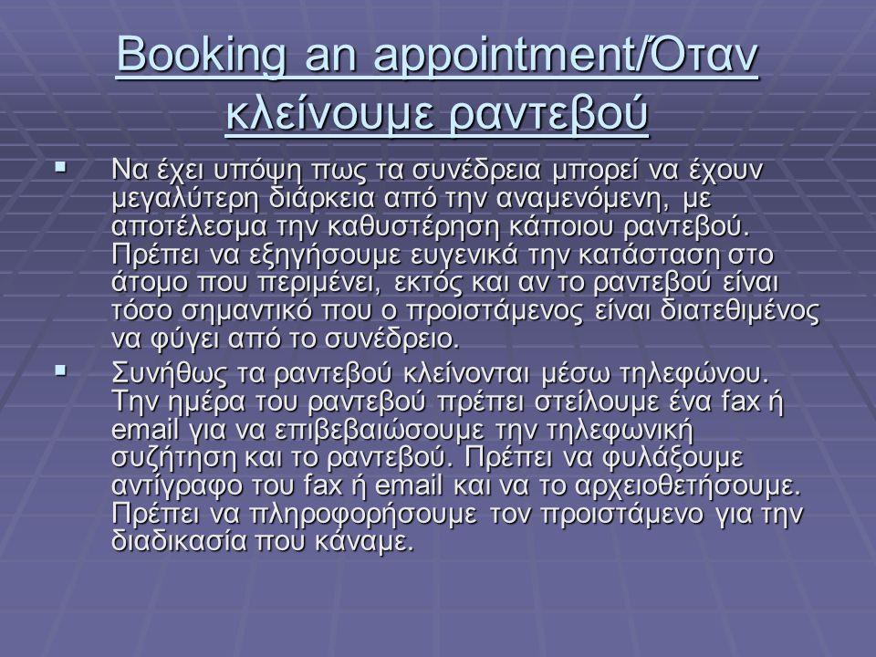 Booking an appointment/Όταν κλείνουμε ραντεβού  Αν κάποιος πάρει τηλέφωνο και ζητήσει να κλείσει ραντεβού, συμφωνούμε την ημέρα και ώρα που βολεύει αυτόν και τον προστάμενο μας (ελέγχουμε το ημερολόγιο του προιστάμενου μας).