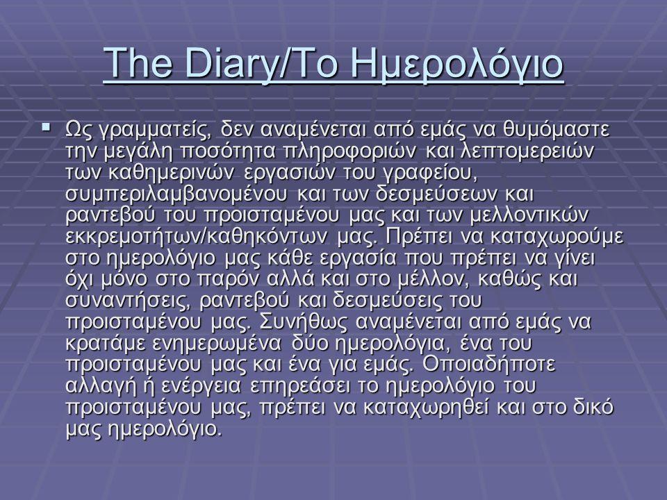 The Diary/Το Ημερολόγιο  Ως γραμματείς, δεν αναμένεται από εμάς να θυμόμαστε την μεγάλη ποσότητα πληροφοριών και λεπτομερειών των καθημερινών εργασιών του γραφείου, συμπεριλαμβανομένου και των δεσμεύσεων και ραντεβού του προισταμένου μας και των μελλοντικών εκκρεμοτήτων/καθηκόντων μας.