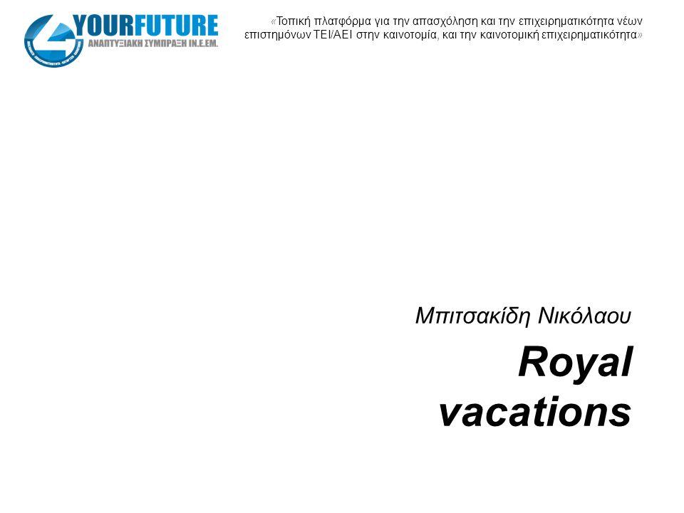 « Τοπική πλατφόρμα για την απασχόληση και την επιχειρηματικότητα νέων επιστημόνων ΤΕΙ/ΑΕΙ στην καινοτομία, και την καινοτομική επιχειρηματικότητα » Royal vacations Mπιτσακίδη Νικόλαου