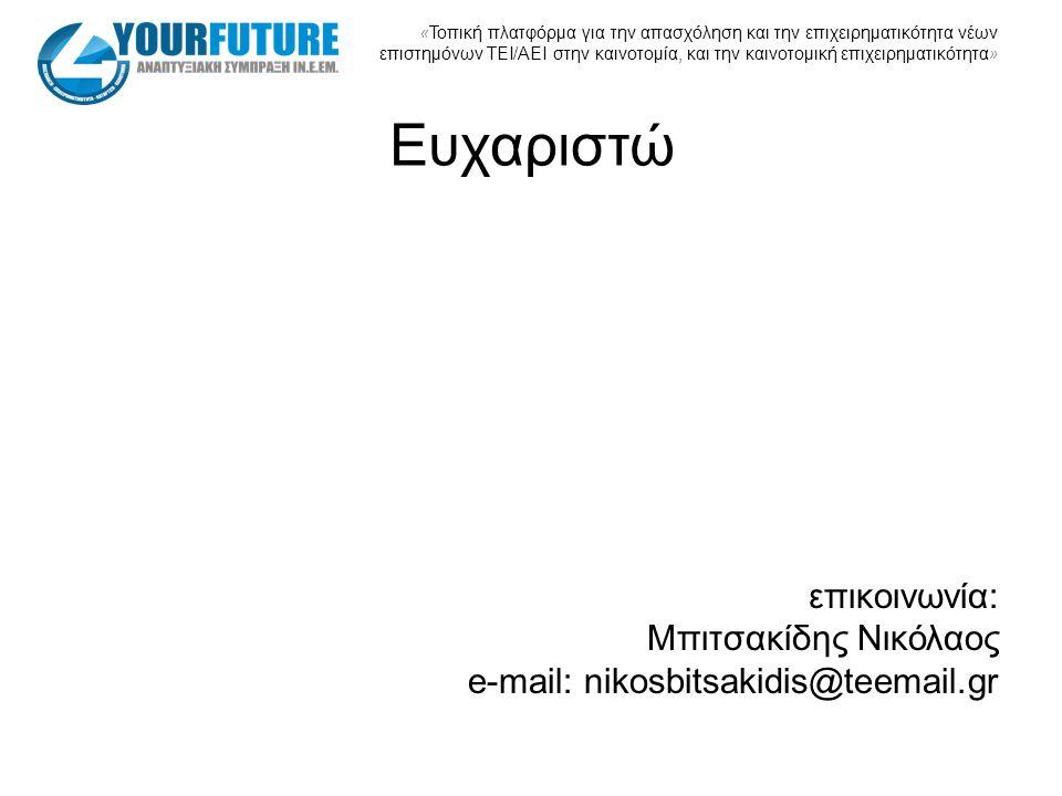 « Τοπική πλατφόρμα για την απασχόληση και την επιχειρηματικότητα νέων επιστημόνων ΤΕΙ/ΑΕΙ στην καινοτομία, και την καινοτομική επιχειρηματικότητα » Ευχαριστώ επικοινωνία: Μπιτσακίδης Νικόλαος e-mail: nikosbitsakidis@teemail.gr