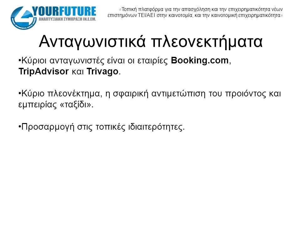 « Τοπική πλατφόρμα για την απασχόληση και την επιχειρηματικότητα νέων επιστημόνων ΤΕΙ/ΑΕΙ στην καινοτομία, και την καινοτομική επιχειρηματικότητα » Ανταγωνιστικά πλεονεκτήματα Κύριοι ανταγωνιστές είναι οι εταιρίες Booking.com, TripAdvisor και Trivago.