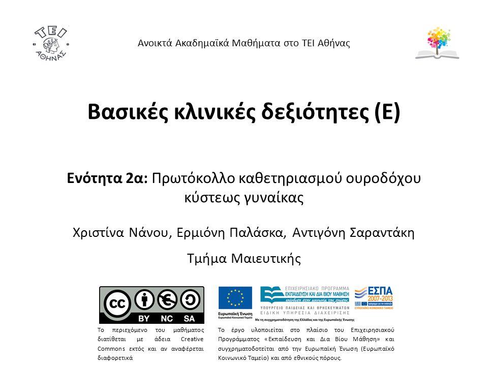 Βασικές κλινικές δεξιότητες (Ε) Ενότητα 2α: Πρωτόκολλο καθετηριασμού ουροδόχου κύστεως γυναίκας Χριστίνα Νάνου, Ερμιόνη Παλάσκα, Αντιγόνη Σαραντάκη Τμήμα Μαιευτικής Ανοικτά Ακαδημαϊκά Μαθήματα στο ΤΕΙ Αθήνας Το περιεχόμενο του μαθήματος διατίθεται με άδεια Creative Commons εκτός και αν αναφέρεται διαφορετικά Το έργο υλοποιείται στο πλαίσιο του Επιχειρησιακού Προγράμματος «Εκπαίδευση και Δια Βίου Μάθηση» και συγχρηματοδοτείται από την Ευρωπαϊκή Ένωση (Ευρωπαϊκό Κοινωνικό Ταμείο) και από εθνικούς πόρους.