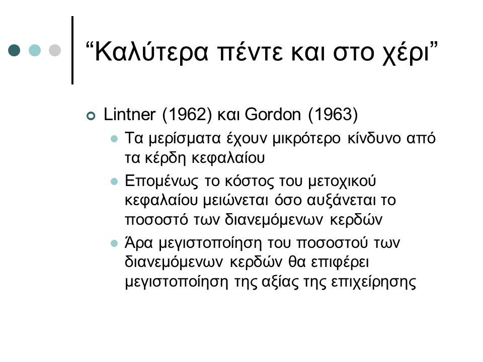 Καλύτερα πέντε και στο χέρι Lintner (1962) και Gordon (1963) Τα μερίσματα έχουν μικρότερο κίνδυνο από τα κέρδη κεφαλαίου Επομένως το κόστος του μετοχικού κεφαλαίου μειώνεται όσο αυξάνεται το ποσοστό των διανεμόμενων κερδών Άρα μεγιστοποίηση του ποσοστού των διανεμόμενων κερδών θα επιφέρει μεγιστοποίηση της αξίας της επιχείρησης
