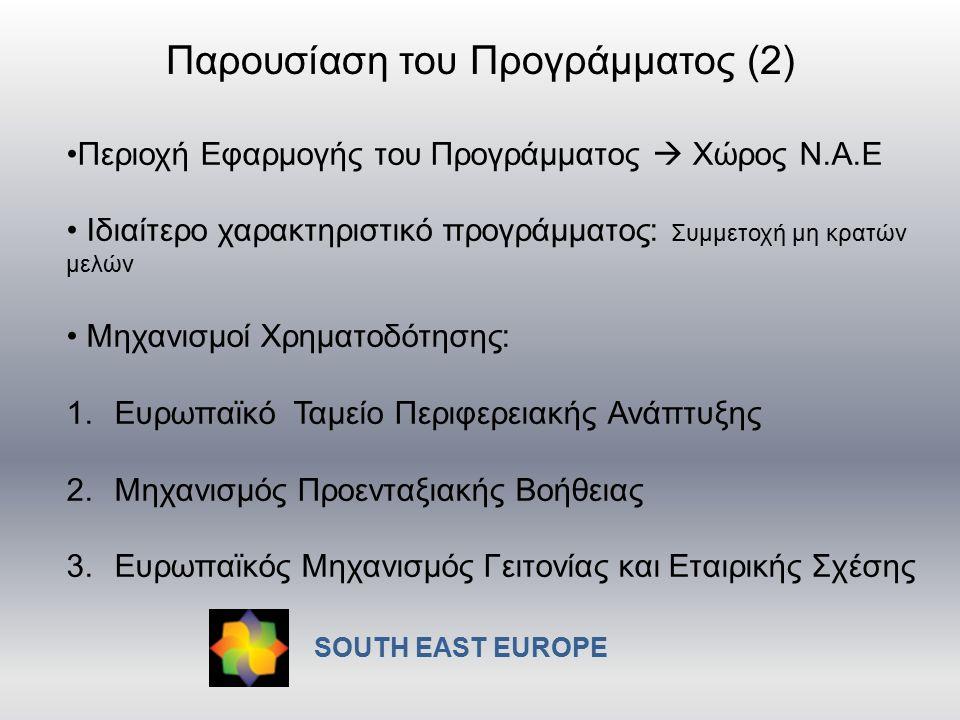 Περιοχή Εφαρμογής του Προγράμματος  Χώρος Ν.Α.Ε Ιδιαίτερο χαρακτηριστικό προγράμματος: Συμμετοχή μη κρατών μελών Μηχανισμοί Χρηματοδότησης: 1.Ευρωπαϊκό Ταμείο Περιφερειακής Ανάπτυξης 2.Μηχανισμός Προενταξιακής Βοήθειας 3.Ευρωπαϊκός Μηχανισμός Γειτονίας και Εταιρικής Σχέσης Παρουσίαση του Προγράμματος (2) SOUTH EAST EUROPE