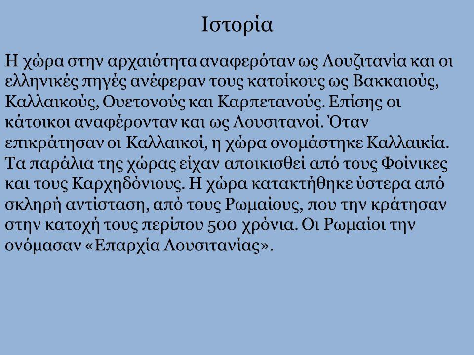 Ιστορία Η χώρα στην αρχαιότητα αναφερόταν ως Λουζιτανία και οι ελληνικές πηγές ανέφεραν τους κατοίκους ως Βακκαιούς, Καλλαικούς, Ουετονούς και Καρπετα