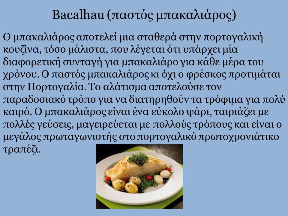 Bacalhau (παστός μπακαλιάρος) Ο μπακαλιάρος αποτελεί μια σταθερά στην πορτογαλική κουζίνα, τόσο μάλιστα, που λέγεται ότι υπάρχει μία διαφορετική συντα