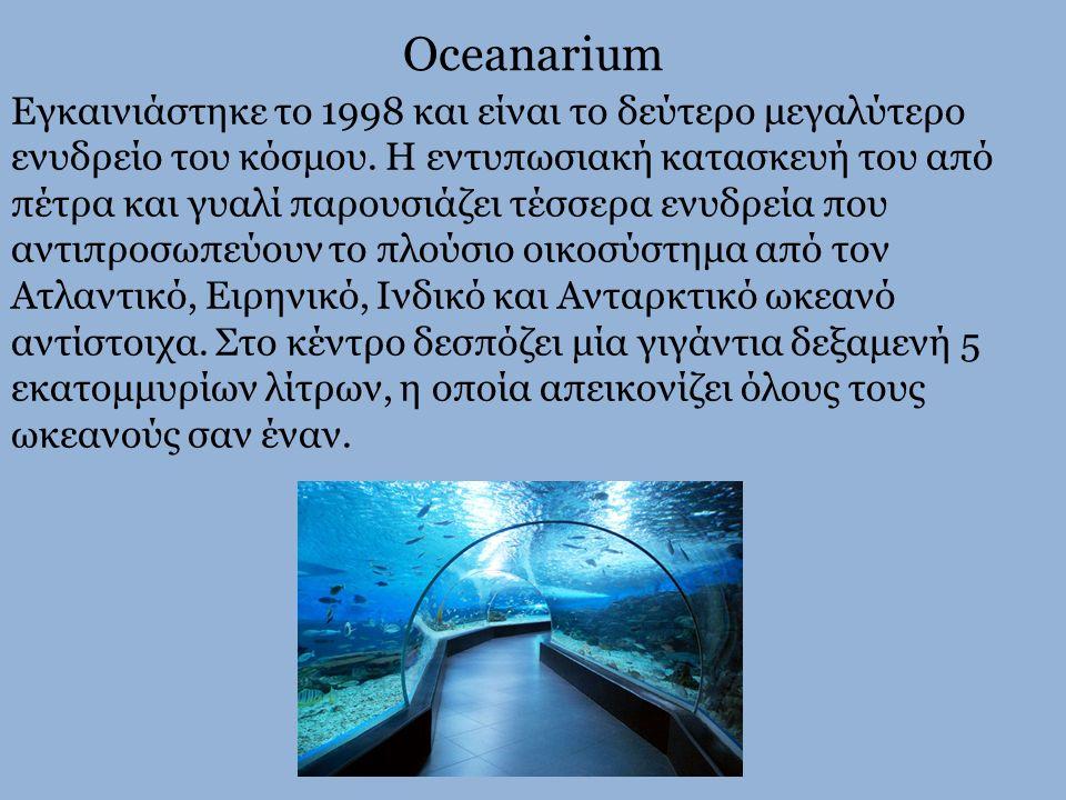 Oceanarium Εγκαινιάστηκε το 1998 και είναι το δεύτερο μεγαλύτερο ενυδρείο του κόσμου. Η εντυπωσιακή κατασκευή του από πέτρα και γυαλί παρουσιάζει τέσσ