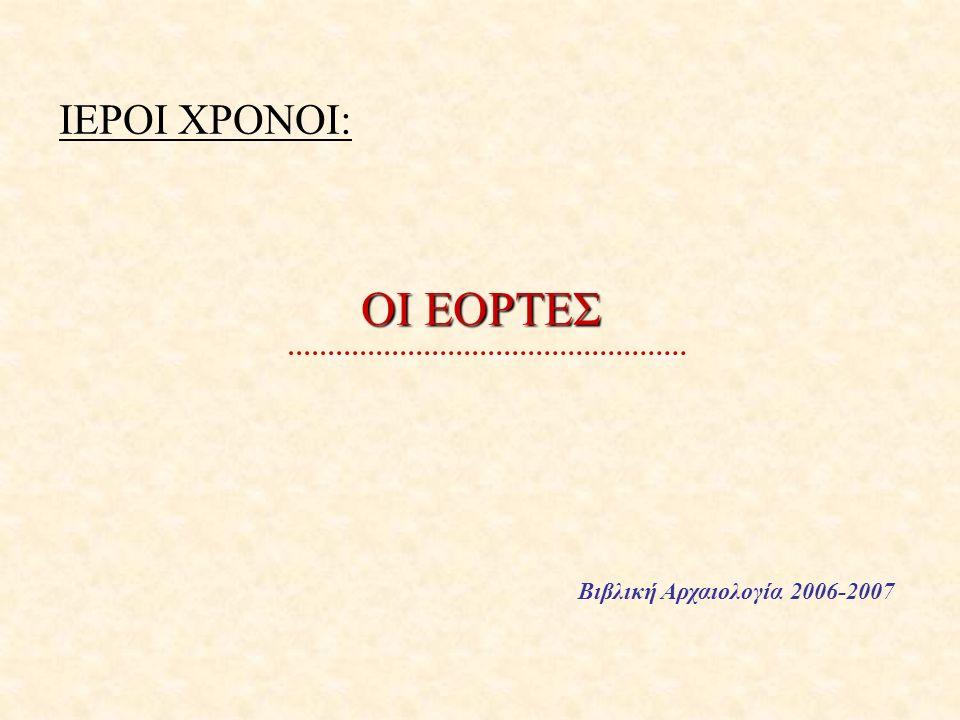 ΙΕΡΟΙ ΧΡΟΝΟΙ: ΟΙ ΕΟΡΤΕΣ Βιβλική Αρχαιολογία 2006-2007