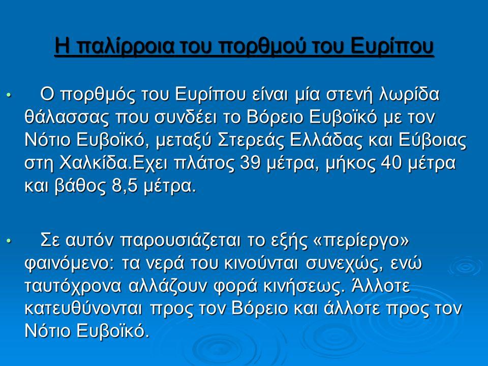 Η παλίρροια του πορθμού του Ευρίπου Ο πορθμός του Ευρίπου είναι μία στενή λωρίδα θάλασσας που συνδέει το Βόρειο Ευβοϊκό με τον Νότιο Ευβοϊκό, μεταξύ Στερεάς Ελλάδας και Εύβοιας στη Χαλκίδα.Eχει πλάτος 39 μέτρα, μήκος 40 μέτρα και βάθος 8,5 μέτρα.