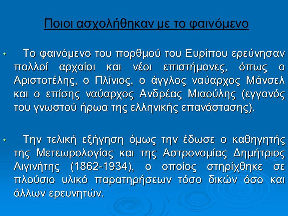 Ποιοι ασχολήθηκαν με το φαινόμενο Το φαινόμενο του πορθμού του Ευρίπου ερεύνησαν πολλοί αρχαίοι και νέοι επιστήμονες, όπως ο Αριστοτέλης, ο Πλίνιος, ο άγγλος ναύαρχος Μάνσελ και ο επίσης ναύαρχος Ανδρέας Μιαούλης (εγγονός του γνωστού ήρωα της ελληνικής επανάστασης).