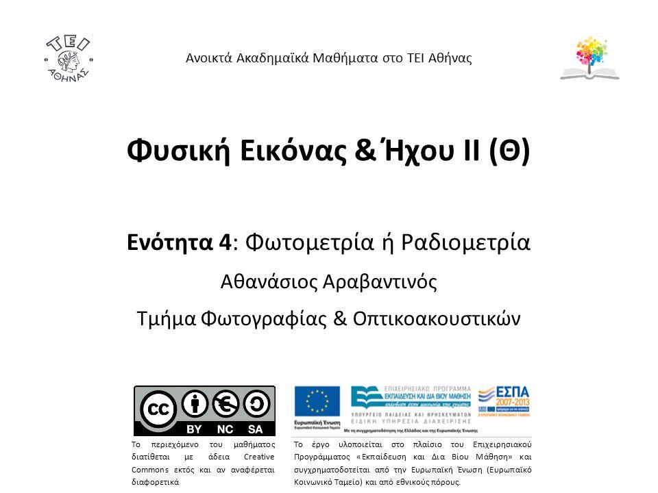 Φυσική Εικόνας & Ήχου ΙΙ (Θ) Ενότητα 4: Φωτομετρία ή Ραδιομετρία Αθανάσιος Αραβαντινός Τμήμα Φωτογραφίας & Οπτικοακουστικών Ανοικτά Ακαδημαϊκά Μαθήματα στο ΤΕΙ Αθήνας Το περιεχόμενο του μαθήματος διατίθεται με άδεια Creative Commons εκτός και αν αναφέρεται διαφορετικά Το έργο υλοποιείται στο πλαίσιο του Επιχειρησιακού Προγράμματος «Εκπαίδευση και Δια Βίου Μάθηση» και συγχρηματοδοτείται από την Ευρωπαϊκή Ένωση (Ευρωπαϊκό Κοινωνικό Ταμείο) και από εθνικούς πόρους.