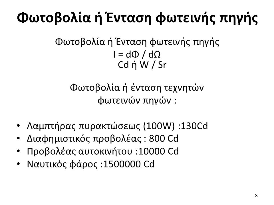 Φωτοβολία ή Ένταση φωτεινής πηγής I = dΦ / dΩ Cd ή W / Sr Φωτοβολία ή ένταση τεχνητών φωτεινών πηγών : Λαμπτήρας πυρακτώσεως (100W) :130Cd Διαφημιστικός προβολέας : 800 Cd Προβολέας αυτοκινήτου :10000 Cd Ναυτικός φάρος :1500000 Cd Φωτοβολία ή Ένταση φωτεινής πηγής 3