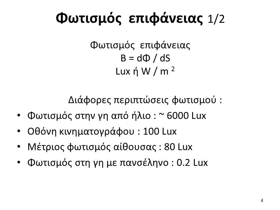 Φωτισμός επιφάνειας B = dΦ / dS Lux ή W / m 2 Διάφορες περιπτώσεις φωτισμού : Φωτισμός στην γη από ήλιο : ~ 6000 Lux Οθόνη κινηματογράφου : 100 Lux Μέτριος φωτισμός αίθουσας : 80 Lux Φωτισμός στη γη με πανσέληνο : 0.2 Lux 4 Φωτισμός επιφάνειας 1/2