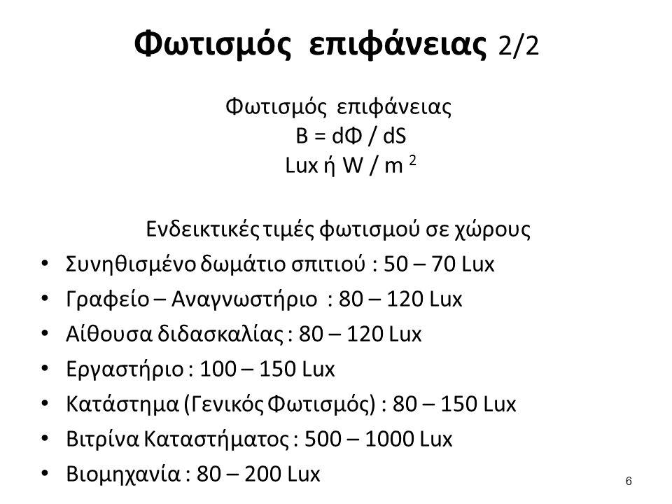 Φωτισμός επιφάνειας B = dΦ / dS Lux ή W / m 2 Ενδεικτικές τιμές φωτισμού σε χώρους Συνηθισμένο δωμάτιο σπιτιού : 50 – 70 Lux Γραφείο – Αναγνωστήριο : 80 – 120 Lux Αίθουσα διδασκαλίας : 80 – 120 Lux Εργαστήριο : 100 – 150 Lux Κατάστημα (Γενικός Φωτισμός) : 80 – 150 Lux Βιτρίνα Καταστήματος : 500 – 1000 Lux Βιομηχανία : 80 – 200 Lux 6 Φωτισμός επιφάνειας 2/2