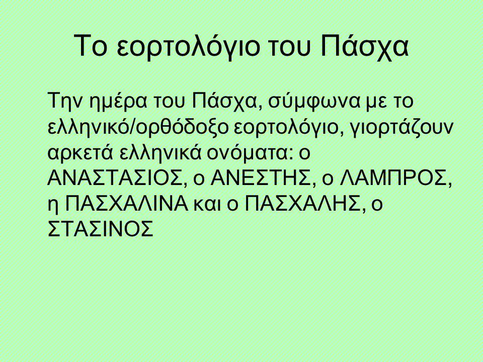 Το εορτολόγιο του Πάσχα Την ημέρα του Πάσχα, σύμφωνα με το ελληνικό/ορθόδοξο εορτολόγιο, γιορτάζουν αρκετά ελληνικά ονόματα: ο ΑΝΑΣΤΑΣΙΟΣ, ο ΑΝΕΣΤΗΣ, ο ΛΑΜΠΡΟΣ, η ΠΑΣΧΑΛΙΝΑ και ο ΠΑΣΧΑΛΗΣ, ο ΣΤΑΣΙΝΟΣ