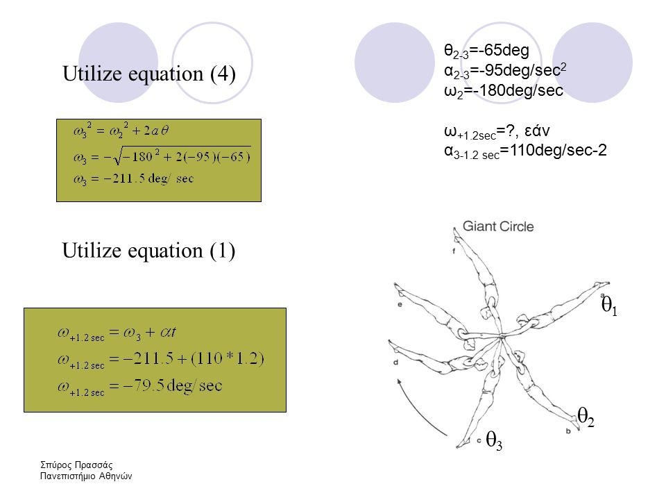 Σπύρος Πρασσάς Πανεπιστήμιο Αθηνών Utilize equation (4) θ 2-3 =-65deg α 2-3 =-95deg/sec 2 ω 2 =-180deg/sec ω +1.2sec = , εάν α 3-1.2 sec =110deg/sec-2    Utilize equation (1)