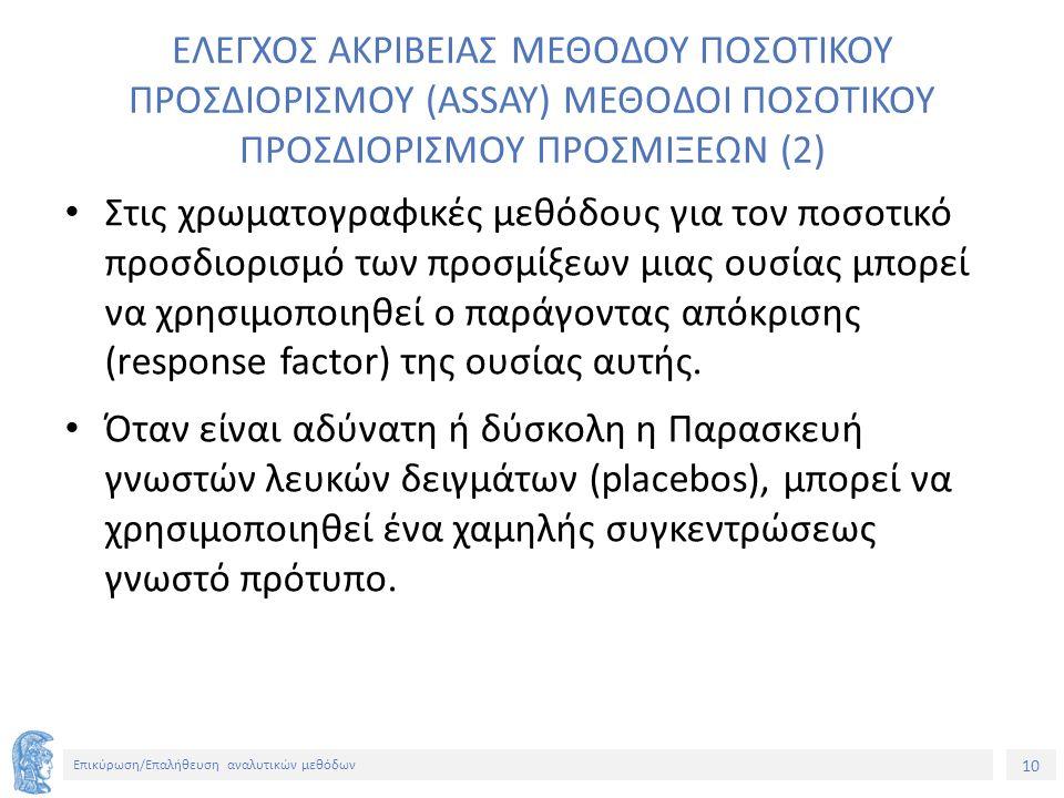 10 Επικύρωση/Επαλήθευση αναλυτικών μεθόδων ΕΛΕΓΧΟΣ ΑΚΡΙΒΕΙΑΣ ΜΕΘΟΔΟΥ ΠΟΣΟΤΙΚΟΥ ΠΡΟΣΔΙΟΡΙΣΜΟΥ (ASSAY) ΜΕΘΟΔΟΙ ΠΟΣΟΤΙΚΟΥ ΠΡΟΣΔΙΟΡΙΣΜΟΥ ΠΡΟΣΜΙΞΕΩΝ (2) Στις χρωματογραφικές μεθόδους για τον ποσοτικό προσδιορισμό των προσμίξεων μιας ουσίας μπορεί να χρησιμοποιηθεί ο παράγοντας απόκρισης (response factor) της ουσίας αυτής.