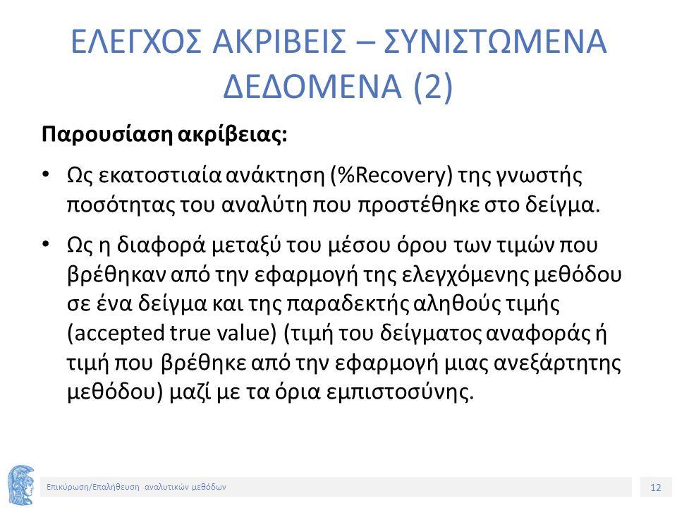 12 Επικύρωση/Επαλήθευση αναλυτικών μεθόδων ΕΛΕΓΧΟΣ ΑΚΡΙΒΕΙΣ – ΣΥΝΙΣΤΩΜΕΝΑ ΔΕΔΟΜΕΝΑ (2) Παρουσίαση ακρίβειας: Ως εκατοστιαία ανάκτηση (%Recovery) της γνωστής ποσότητας του αναλύτη που προστέθηκε στο δείγμα.