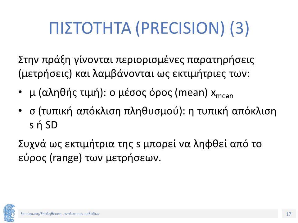 17 Επικύρωση/Επαλήθευση αναλυτικών μεθόδων ΠΙΣΤΟΤΗΤΑ (PRECISION) (3) Στην πράξη γίνονται περιορισμένες παρατηρήσεις (μετρήσεις) και λαμβάνονται ως εκτιμήτριες των: μ (αληθής τιμή): ο μέσος όρος (mean) x mean σ (τυπική απόκλιση πληθυσμού): η τυπική απόκλιση s ή SD Συχνά ως εκτιμήτρια της s μπορεί να ληφθεί από το εύρος (range) των μετρήσεων.