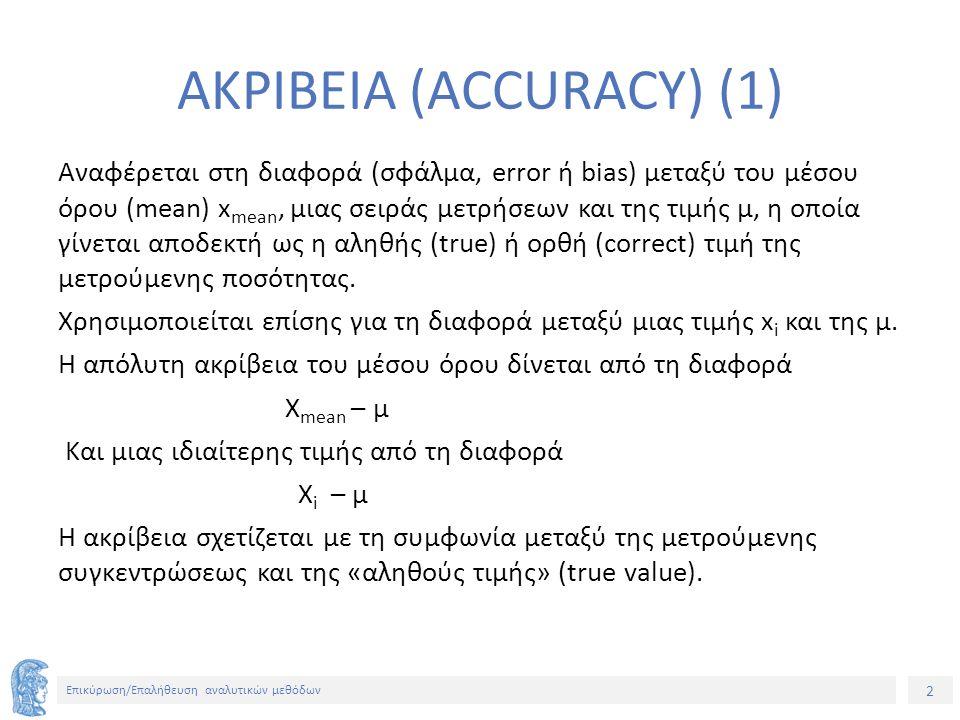 2 Επικύρωση/Επαλήθευση αναλυτικών μεθόδων ΑΚΡΙΒΕΙΑ (ACCURACY) (1) Αναφέρεται στη διαφορά (σφάλμα, error ή bias) μεταξύ του μέσου όρου (mean) x mean, μιας σειράς μετρήσεων και της τιμής μ, η οποία γίνεται αποδεκτή ως η αληθής (true) ή ορθή (correct) τιμή της μετρούμενης ποσότητας.