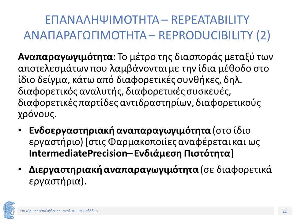 20 Επικύρωση/Επαλήθευση αναλυτικών μεθόδων ΕΠΑΝΑΛΗΨΙΜΟΤΗΤΑ – REPEATABILITY ΑΝΑΠΑΡΑΓΩΓΙΜΟΤΗΤΑ – REPRODUCIBILITY (2) Αναπαραγωγιμότητα: Το μέτρο της διασποράς μεταξύ των αποτελεσμάτων που λαμβάνονται με την ίδια μέθοδο στο ίδιο δείγμα, κάτω από διαφορετικές συνθήκες, δηλ.