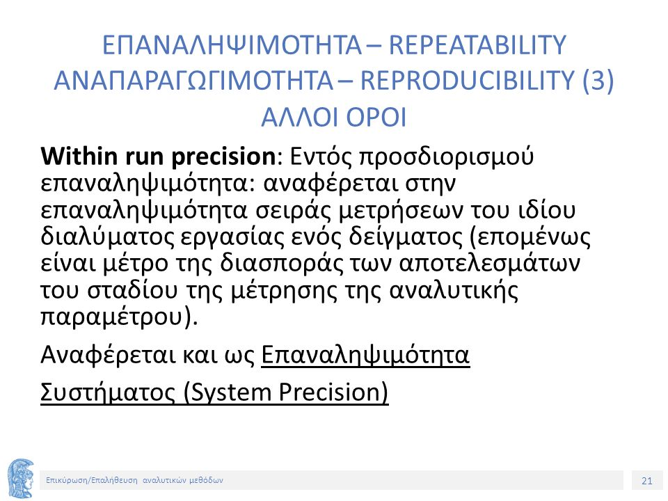 21 Επικύρωση/Επαλήθευση αναλυτικών μεθόδων ΕΠΑΝΑΛΗΨΙΜΟΤΗΤΑ – REPEATABILITY ΑΝΑΠΑΡΑΓΩΓΙΜΟΤΗΤΑ – REPRODUCIBILITY (3) ΑΛΛΟΙ ΟΡΟΙ Within run precision: Εντός προσδιορισμού επαναληψιμότητα: αναφέρεται στην επαναληψιμότητα σειράς μετρήσεων του ιδίου διαλύματος εργασίας ενός δείγματος (επομένως είναι μέτρο της διασποράς των αποτελεσμάτων του σταδίου της μέτρησης της αναλυτικής παραμέτρου).