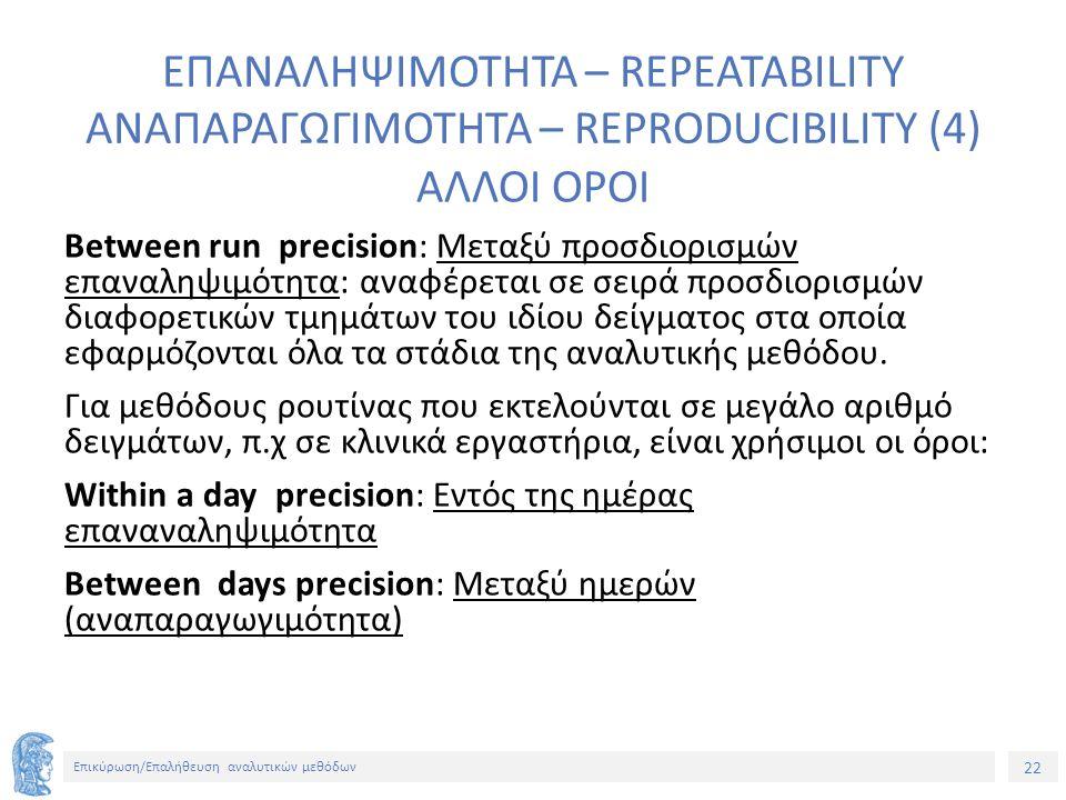22 Επικύρωση/Επαλήθευση αναλυτικών μεθόδων ΕΠΑΝΑΛΗΨΙΜΟΤΗΤΑ – REPEATABILITY ΑΝΑΠΑΡΑΓΩΓΙΜΟΤΗΤΑ – REPRODUCIBILITY (4) ΑΛΛΟΙ ΟΡΟΙ Between run precision: Μεταξύ προσδιορισμών επαναληψιμότητα: αναφέρεται σε σειρά προσδιορισμών διαφορετικών τμημάτων του ιδίου δείγματος στα οποία εφαρμόζονται όλα τα στάδια της αναλυτικής μεθόδου.