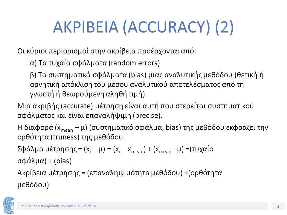 3 Επικύρωση/Επαλήθευση αναλυτικών μεθόδων ΑΚΡΙΒΕΙΑ (ACCURACY) (2) Οι κύριοι περιορισμοί στην ακρίβεια προέρχονται από: α) Τα τυχαία σφάλματα (random errors) β) Τα συστηματικά σφάλματα (bias) μιας αναλυτικής μεθόδου (θετική ή αρνητική απόκλιση του μέσου αναλυτικού αποτελέσματος από τη γνωστή ή θεωρούμενη αληθή τιμή).