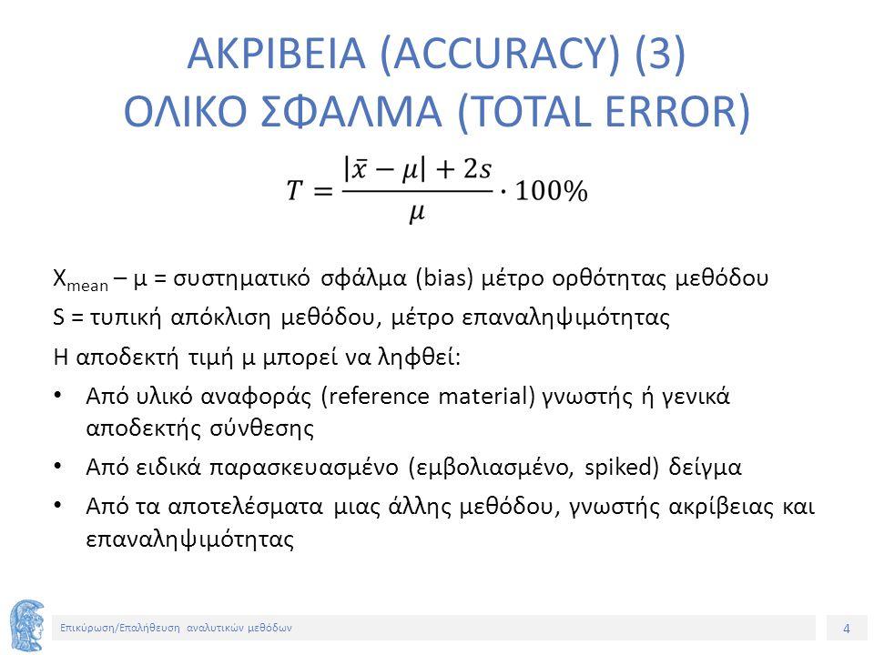 4 Επικύρωση/Επαλήθευση αναλυτικών μεθόδων ΑΚΡΙΒΕΙΑ (ACCURACY) (3) ΟΛΙΚΟ ΣΦΑΛΜΑ (TOTAL ERROR) X mean – μ = συστηματικό σφάλμα (bias) μέτρο ορθότητας μεθόδου S = τυπική απόκλιση μεθόδου, μέτρο επαναληψιμότητας Η αποδεκτή τιμή μ μπορεί να ληφθεί: Από υλικό αναφοράς (reference material) γνωστής ή γενικά αποδεκτής σύνθεσης Από ειδικά παρασκευασμένο (εμβολιασμένο, spiked) δείγμα Από τα αποτελέσματα μιας άλλης μεθόδου, γνωστής ακρίβειας και επαναληψιμότητας