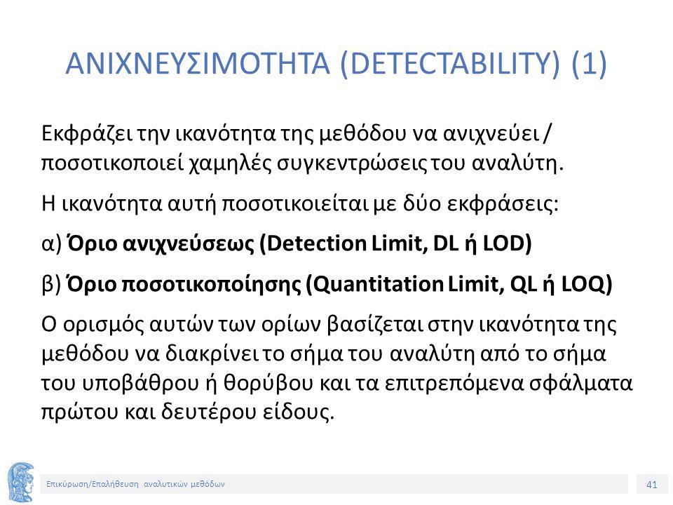 41 Επικύρωση/Επαλήθευση αναλυτικών μεθόδων ΑΝΙΧΝΕΥΣΙΜΟΤΗΤΑ (DETECTABILITY) (1) Εκφράζει την ικανότητα της μεθόδου να ανιχνεύει / ποσοτικοποιεί χαμηλές συγκεντρώσεις του αναλύτη.