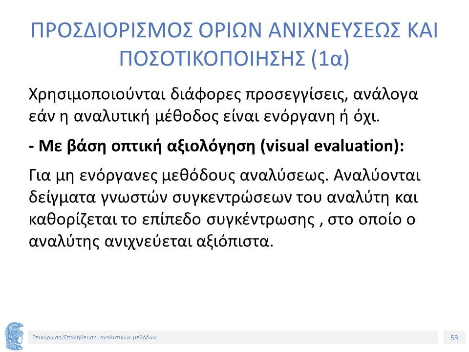 53 Επικύρωση/Επαλήθευση αναλυτικών μεθόδων ΠΡΟΣΔΙΟΡΙΣΜΟΣ ΟΡΙΩΝ ΑΝΙΧΝΕΥΣΕΩΣ ΚΑΙ ΠΟΣΟΤΙΚΟΠΟΙΗΣΗΣ (1α) Χρησιμοποιούνται διάφορες προσεγγίσεις, ανάλογα εάν η αναλυτική μέθοδος είναι ενόργανη ή όχι.