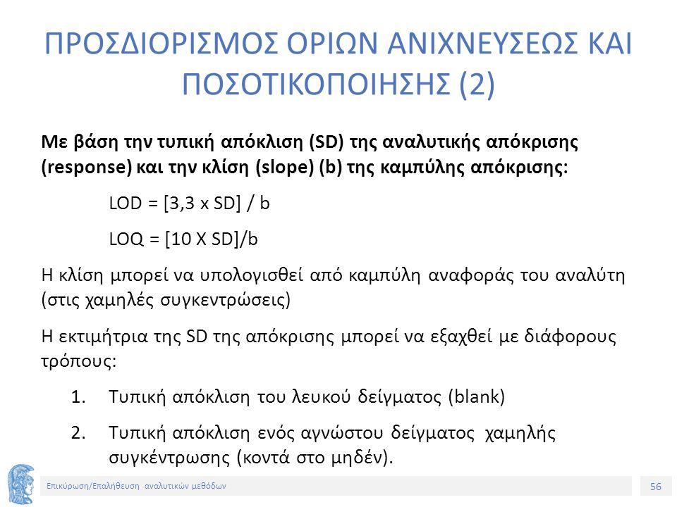 56 Επικύρωση/Επαλήθευση αναλυτικών μεθόδων ΠΡΟΣΔΙΟΡΙΣΜΟΣ ΟΡΙΩΝ ΑΝΙΧΝΕΥΣΕΩΣ ΚΑΙ ΠΟΣΟΤΙΚΟΠΟΙΗΣΗΣ (2) Με βάση την τυπική απόκλιση (SD) της αναλυτικής απόκρισης (response) και την κλίση (slope) (b) της καμπύλης απόκρισης: LOD = [3,3 x SD] / b LOQ = [10 X SD]/b Η κλίση μπορεί να υπολογισθεί από καμπύλη αναφοράς του αναλύτη (στις χαμηλές συγκεντρώσεις) Η εκτιμήτρια της SD της απόκρισης μπορεί να εξαχθεί με διάφορους τρόπους: 1.Τυπική απόκλιση του λευκού δείγματος (blank) 2.Τυπική απόκλιση ενός αγνώστου δείγματος χαμηλής συγκέντρωσης (κοντά στο μηδέν).