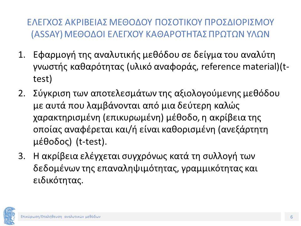 6 Επικύρωση/Επαλήθευση αναλυτικών μεθόδων ΕΛΕΓΧΟΣ ΑΚΡΙΒΕΙΑΣ ΜΕΘΟΔΟΥ ΠΟΣΟΤΙΚΟΥ ΠΡΟΣΔΙΟΡΙΣΜΟΥ (ASSAY) ΜΕΘΟΔΟΙ ΕΛΕΓΧΟΥ ΚΑΘΑΡΟΤΗΤΑΣ ΠΡΩΤΩΝ ΥΛΩΝ 1.Εφαρμογή της αναλυτικής μεθόδου σε δείγμα του αναλύτη γνωστής καθαρότητας (υλικό αναφοράς, reference material)(t- test) 2.Σύγκριση των αποτελεσμάτων της αξιολογούμενης μεθόδου με αυτά που λαμβάνονται από μια δεύτερη καλώς χαρακτηρισμένη (επικυρωμένη) μέθοδο, η ακρίβεια της οποίας αναφέρεται και/ή είναι καθορισμένη (ανεξάρτητη μέθοδος) (t-test).