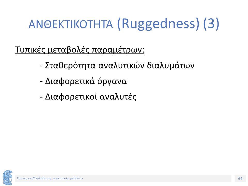 64 Επικύρωση/Επαλήθευση αναλυτικών μεθόδων ΑΝΘΕΚΤΙΚΟΤΗΤΑ (Ruggedness) (3) Τυπικές μεταβολές παραμέτρων: - Σταθερότητα αναλυτικών διαλυμάτων - Διαφορετικά όργανα - Διαφορετικοί αναλυτές