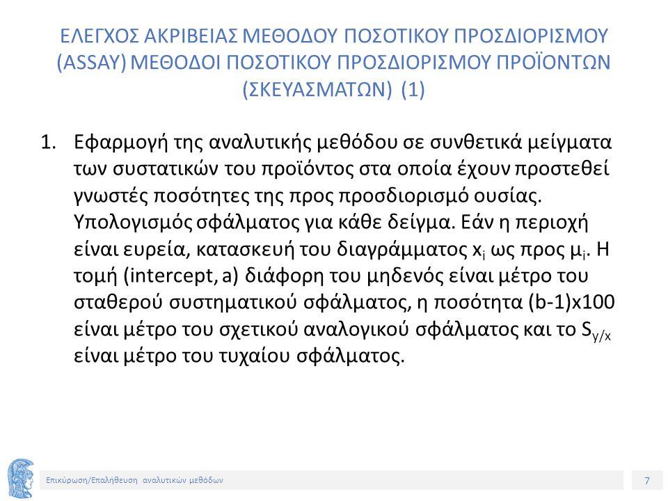 7 Επικύρωση/Επαλήθευση αναλυτικών μεθόδων ΕΛΕΓΧΟΣ ΑΚΡΙΒΕΙΑΣ ΜΕΘΟΔΟΥ ΠΟΣΟΤΙΚΟΥ ΠΡΟΣΔΙΟΡΙΣΜΟΥ (ASSAY) ΜΕΘΟΔΟΙ ΠΟΣΟΤΙΚΟΥ ΠΡΟΣΔΙΟΡΙΣΜΟΥ ΠΡΟΪΟΝΤΩΝ (ΣΚΕΥΑΣΜΑΤΩΝ) (1) 1.Εφαρμογή της αναλυτικής μεθόδου σε συνθετικά μείγματα των συστατικών του προϊόντος στα οποία έχουν προστεθεί γνωστές ποσότητες της προς προσδιορισμό ουσίας.