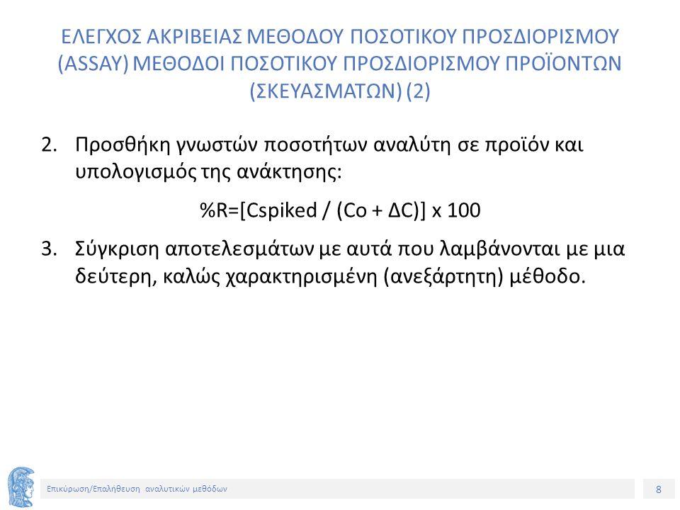 8 Επικύρωση/Επαλήθευση αναλυτικών μεθόδων ΕΛΕΓΧΟΣ ΑΚΡΙΒΕΙΑΣ ΜΕΘΟΔΟΥ ΠΟΣΟΤΙΚΟΥ ΠΡΟΣΔΙΟΡΙΣΜΟΥ (ASSAY) ΜΕΘΟΔΟΙ ΠΟΣΟΤΙΚΟΥ ΠΡΟΣΔΙΟΡΙΣΜΟΥ ΠΡΟΪΟΝΤΩΝ (ΣΚΕΥΑΣΜΑΤΩΝ) (2) 2.Προσθήκη γνωστών ποσοτήτων αναλύτη σε προϊόν και υπολογισμός της ανάκτησης: %R=[Cspiked / (Co + ΔC)] x 100 3.Σύγκριση αποτελεσμάτων με αυτά που λαμβάνονται με μια δεύτερη, καλώς χαρακτηρισμένη (ανεξάρτητη) μέθοδο.