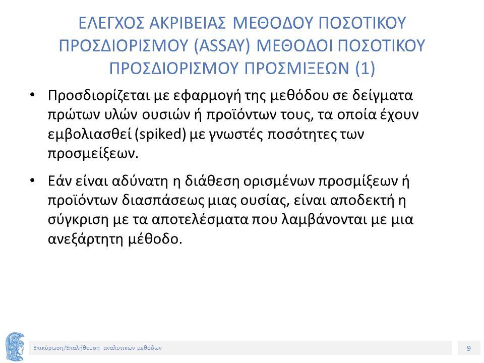 9 Επικύρωση/Επαλήθευση αναλυτικών μεθόδων ΕΛΕΓΧΟΣ ΑΚΡΙΒΕΙΑΣ ΜΕΘΟΔΟΥ ΠΟΣΟΤΙΚΟΥ ΠΡΟΣΔΙΟΡΙΣΜΟΥ (ASSAY) ΜΕΘΟΔΟΙ ΠΟΣΟΤΙΚΟΥ ΠΡΟΣΔΙΟΡΙΣΜΟΥ ΠΡΟΣΜΙΞΕΩΝ (1) Προσδιορίζεται με εφαρμογή της μεθόδου σε δείγματα πρώτων υλών ουσιών ή προϊόντων τους, τα οποία έχουν εμβολιασθεί (spiked) με γνωστές ποσότητες των προσμείξεων.