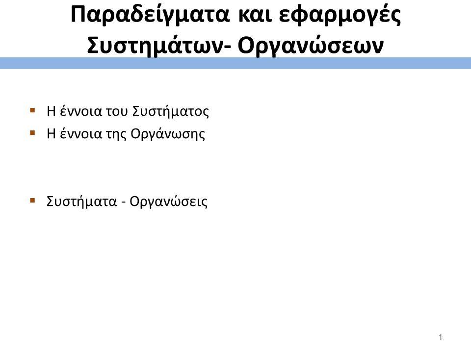 Παραδείγματα και εφαρμογές Συστημάτων- Οργανώσεων  Η έννοια του Συστήματος  Η έννοια της Οργάνωσης  Συστήματα - Οργανώσεις 1