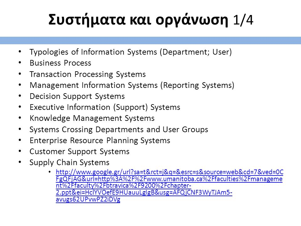 Συστήματα και οργάνωση 1/4 Typologies of Information Systems (Department; User) Business Process Transaction Processing Systems Management Information Systems (Reporting Systems) Decision Support Systems Executive Information (Support) Systems Knowledge Management Systems Systems Crossing Departments and User Groups Enterprise Resource Planning Systems Customer Support Systems Supply Chain Systems http://www.google.gr/url sa=t&rct=j&q=&esrc=s&source=web&cd=7&ved=0C FgQFjAG&url=http%3A%2F%2Fwww.umanitoba.ca%2Ffaculties%2Fmanageme nt%2Ffaculty%2Fbtravica%2F9200%2Fchapter- 2.ppt&ei=HclYVOefE9HUauuLgIgB&usg=AFQjCNF3WyTJAm5- avugs62UPvwPZ2iDVg http://www.google.gr/url sa=t&rct=j&q=&esrc=s&source=web&cd=7&ved=0C FgQFjAG&url=http%3A%2F%2Fwww.umanitoba.ca%2Ffaculties%2Fmanageme nt%2Ffaculty%2Fbtravica%2F9200%2Fchapter- 2.ppt&ei=HclYVOefE9HUauuLgIgB&usg=AFQjCNF3WyTJAm5- avugs62UPvwPZ2iDVg