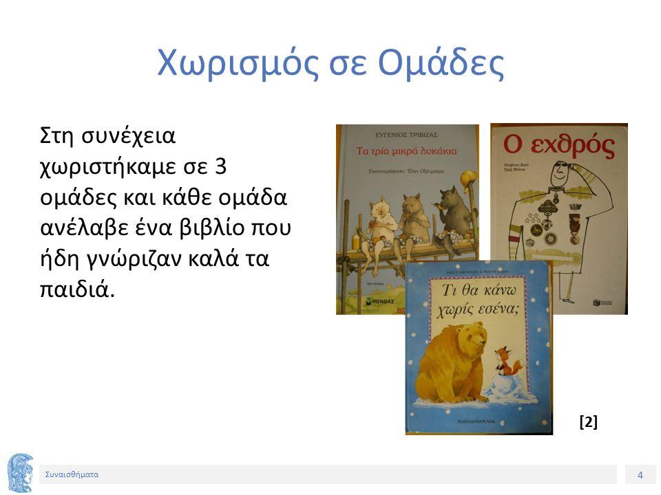4 Συναισθήματα Χωρισμός σε Ομάδες Στη συνέχεια χωριστήκαμε σε 3 ομάδες και κάθε ομάδα ανέλαβε ένα βιβλίο που ήδη γνώριζαν καλά τα παιδιά. [2]