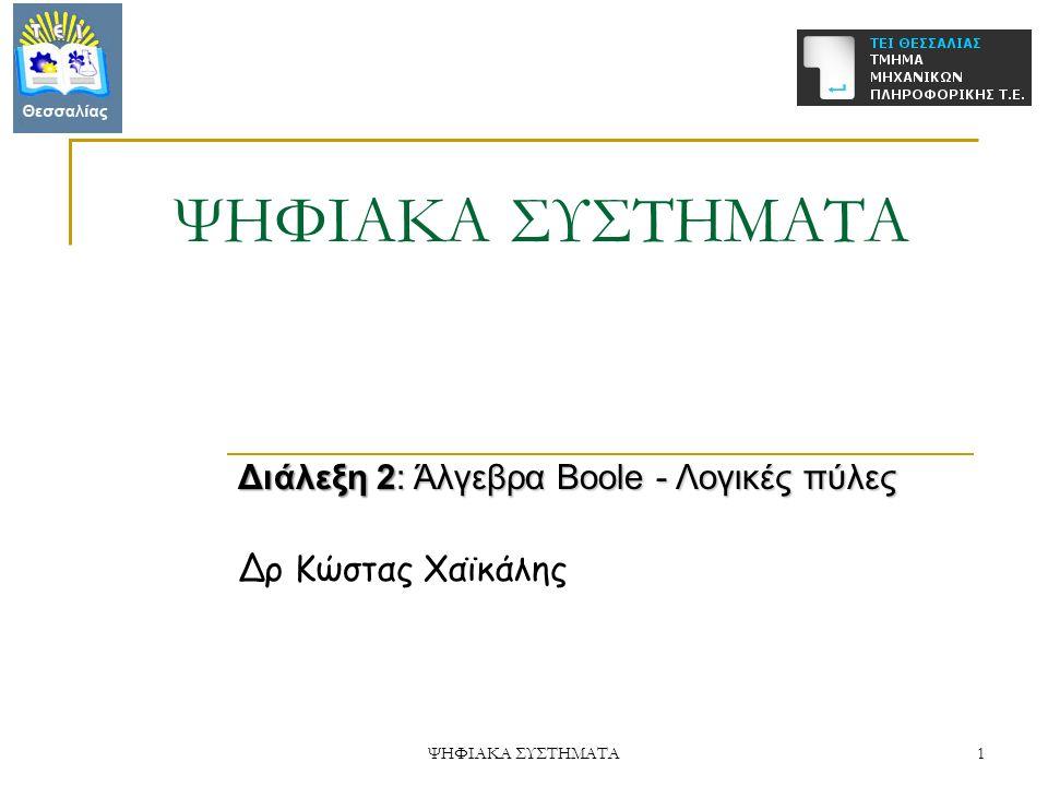 ΨΗΦΙΑΚΑ ΣΥΣΤΗΜΑΤΑ 1 Διάλεξη 2: Άλγεβρα Boole - Λογικές πύλες Δρ Κώστας Χαϊκάλης