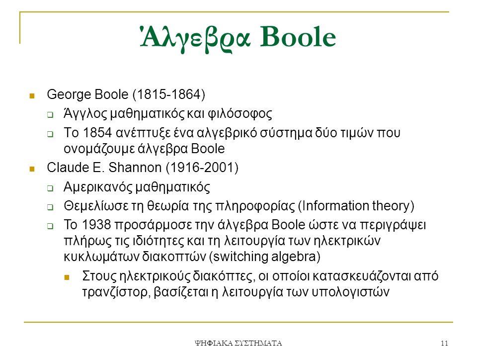 Άλγεβρα Boole George Boole (1815-1864)  Άγγλος μαθηματικός και φιλόσοφος  Tο 1854 ανέπτυξε ένα αλγεβρικό σύστημα δύο τιμών που ονομάζουμε άλγεβρα Boole Claude E.