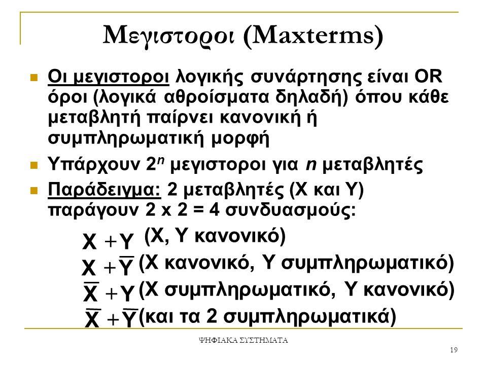 Μεγιστοροι (Maxterms) Οι μεγιστοροι λογικής συνάρτησης είναι OR όροι (λογικά αθροίσματα δηλαδή) όπου κάθε μεταβλητή παίρνει κανονική ή συμπληρωματική μορφή Υπάρχουν 2 n μεγιστοροι για n μεταβλητές Παράδειγμα: 2 μεταβλητές (X και Y) παράγουν 2 x 2 = 4 συνδυασμούς: (Χ, Υ κανονικό) (Χ κανονικό, Υ συμπληρωματικό) (Χ συμπληρωματικό, Υ κανονικό) (και τα 2 συμπληρωματικά) YX  YX  YX  YX  ΨΗΦΙΑΚΑ ΣΥΣΤΗΜΑΤΑ 19