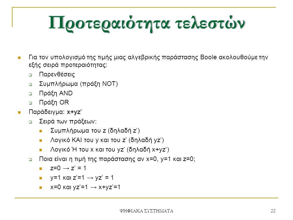 ΠροτεραιότητατελεστώνΠροτεραιότητα τελεστών Για τον υπολογισμό της τιμής μιας αλγεβρικής παράστασης Boole ακολουθούμε την εξής σειρά προτεραιότητας:  Παρενθέσεις  Συμπλήρωμα (πράξη NOT)  Πράξη AND  Πράξη OR x+yz' Παράδειγμα: x+yz'  Σειρά των πράξεων: Συμπλήρωμα του z (δηλαδή z') Λογικό ΚΑΙ του y και του z' (δηλαδή yz') Λογικό Ή του x και του yz' (δηλαδή x+yz')  Ποια είναι η τιμή της παράστασης αν x=0, y=1 και z=0; z=0 → z' = 1 y=1 και z'=1 → yz' = 1 x=0 και yz'=1 → x+yz'=1 22 ΨΗΦΙΑΚΑ ΣΥΣΤΗΜΑΤΑ
