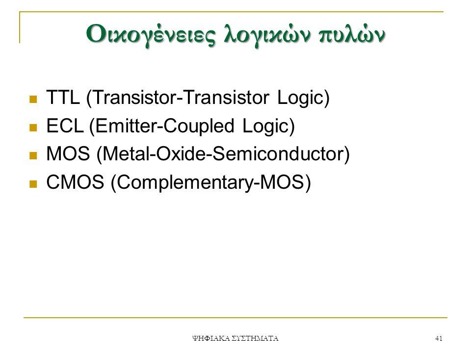 Οικογένειες λογικών πυλών 41 ΨΗΦΙΑΚΑ ΣΥΣΤΗΜΑΤΑ TTL (Transistor-Transistor Logic) ECL (Emitter-Coupled Logic) MOS (Metal-Oxide-Semiconductor) CMOS (Complementary-MOS)