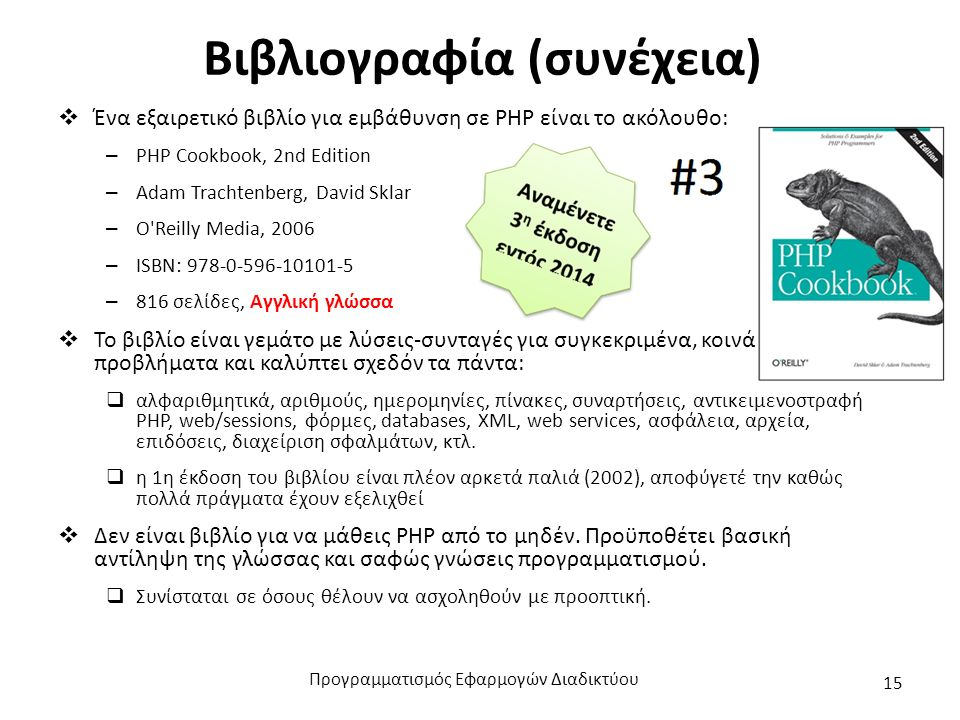 Βιβλιογραφία (συνέχεια)  Ένα εξαιρετικό βιβλίο για εμβάθυνση σε PHP είναι το ακόλουθο: – PHP Cookbook, 2nd Edition – Adam Trachtenberg, David Sklar – O Reilly Media, 2006 – ISBN: 978-0-596-10101-5 – 816 σελίδες, Αγγλική γλώσσα  Το βιβλίο είναι γεμάτο με λύσεις-συνταγές για συγκεκριμένα, κοινά προβλήματα και καλύπτει σχεδόν τα πάντα:  αλφαριθμητικά, αριθμούς, ημερομηνίες, πίνακες, συναρτήσεις, αντικειμενοστραφή PHP, web/sessions, φόρμες, databases, XML, web services, ασφάλεια, αρχεία, επιδόσεις, διαχείριση σφαλμάτων, κτλ.