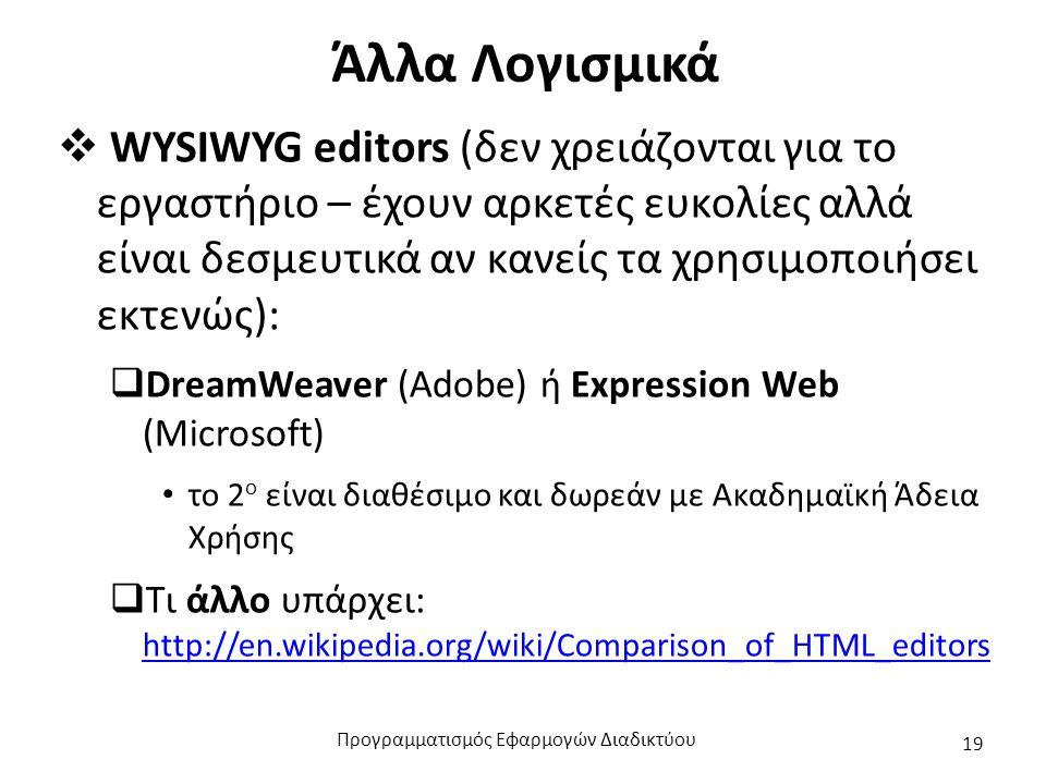 Άλλα Λογισμικά  WYSIWYG editors (δεν χρειάζονται για το εργαστήριο – έχουν αρκετές ευκολίες αλλά είναι δεσμευτικά αν κανείς τα χρησιμοποιήσει εκτενώς):  DreamWeaver (Adobe) ή Expression Web (Microsoft) το 2 ο είναι διαθέσιμο και δωρεάν με Ακαδημαϊκή Άδεια Χρήσης  Τι άλλο υπάρχει: http://en.wikipedia.org/wiki/Comparison_of_HTML_editors http://en.wikipedia.org/wiki/Comparison_of_HTML_editors Προγραμματισμός Εφαρμογών Διαδικτύου 19